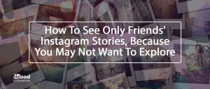 How To See Only Friends' Instagram Stories, Because You May Not Want To Explore