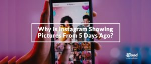 Why Is Instagram Showing Pictures From 5 Days Ago?