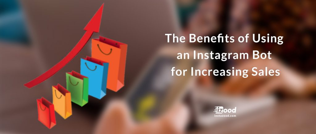 The Benefits of Using an Instagram Bot for Increasing Sales